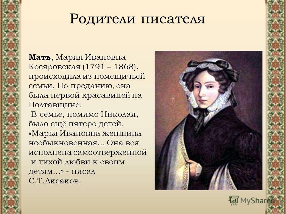 Мать, Мария Ивановна Косяровская (1791 – 1868), происходила из помещичьей семьи. По преданию, она была первой красавицей на Полтавщине. В семье, помимо Николая, было ещё пятеро детей. «Марья Ивановна женщина необыкновенная… Она вся исполнена самоотве