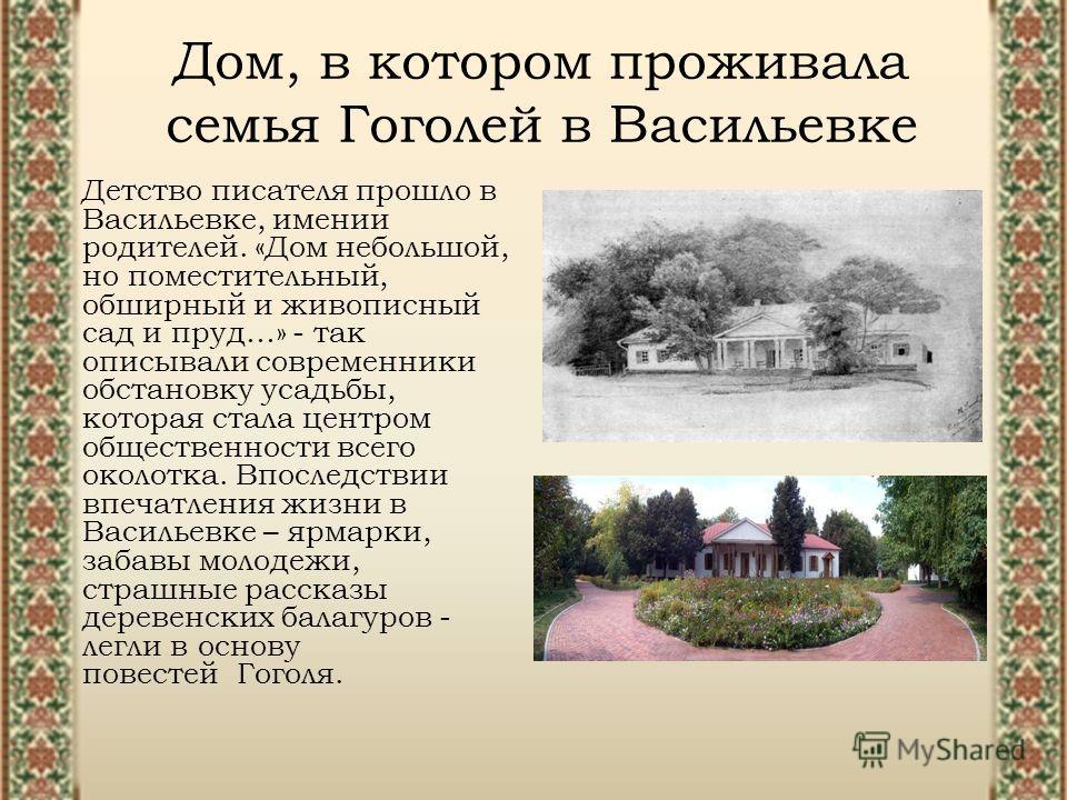 Дом, в котором проживала семья Гоголей в Васильевке Детство писателя прошло в Васильевке, имении родителей. «Дом небольшой, но поместительный, обширный и живописный сад и пруд…» - так описывали современники обстановку усадьбы, которая стала центром о