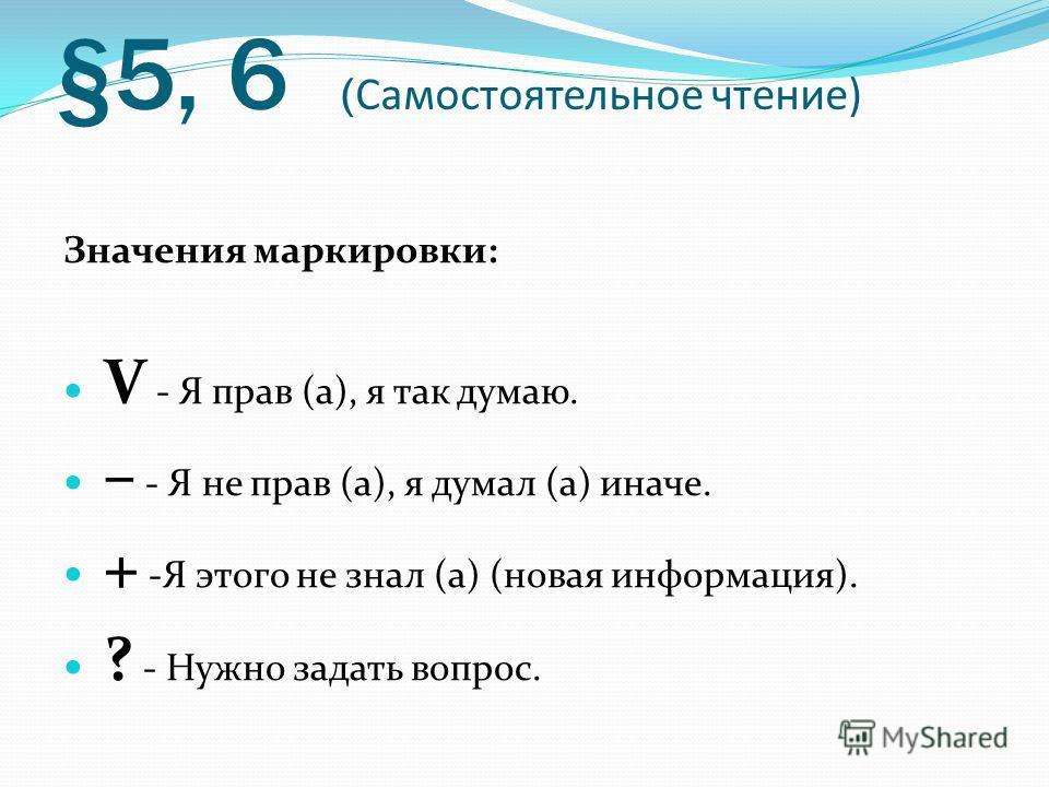§5, 6 ( Самостоятельное чтение) Значения маркировки: V - Я прав (а), я так думаю. – - Я не прав (а), я думал (а) иначе. + -Я этого не знал (а) (новая информация). ? - Нужно задать вопрос.