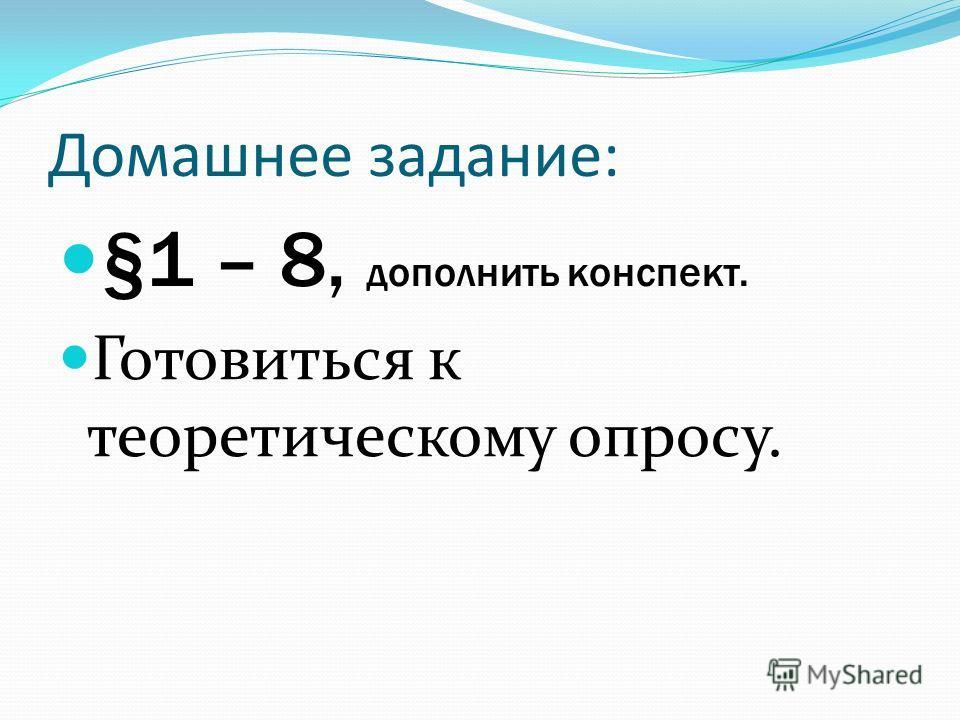 Домашнее задание: §1 – 8, дополнить конспект. Готовиться к теоретическому опросу.