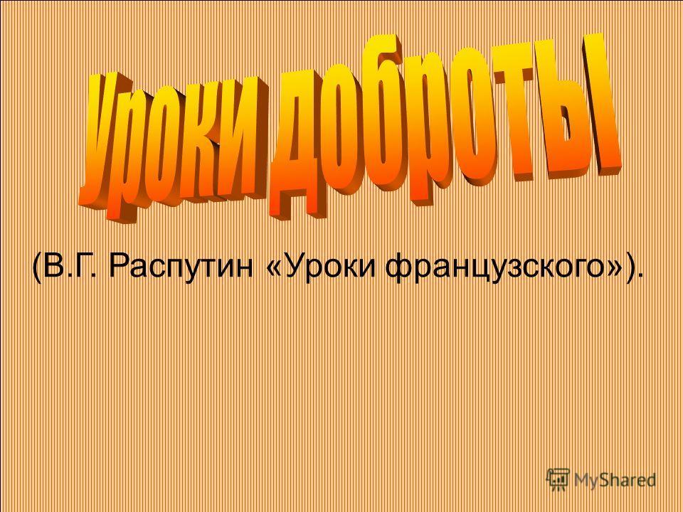 (В.Г. Распутин «Уроки французского»).