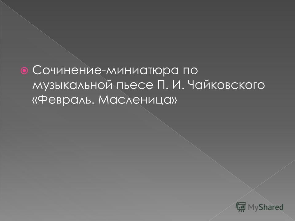 Сочинение-миниатюра по музыкальной пьесе П. И. Чайковского «Февраль. Масленица»
