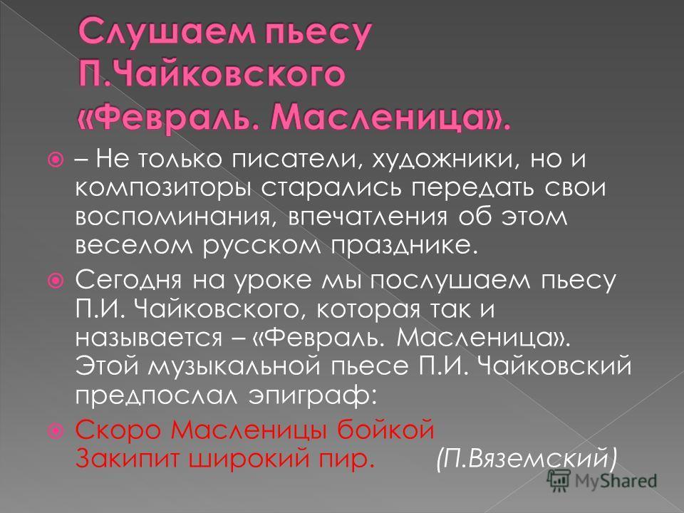 – Не только писатели, художники, но и композиторы старались передать свои воспоминания, впечатления об этом веселом русском празднике. Сегодня на уроке мы послушаем пьесу П.И. Чайковского, которая так и называется – «Февраль. Масленица». Этой музыкал
