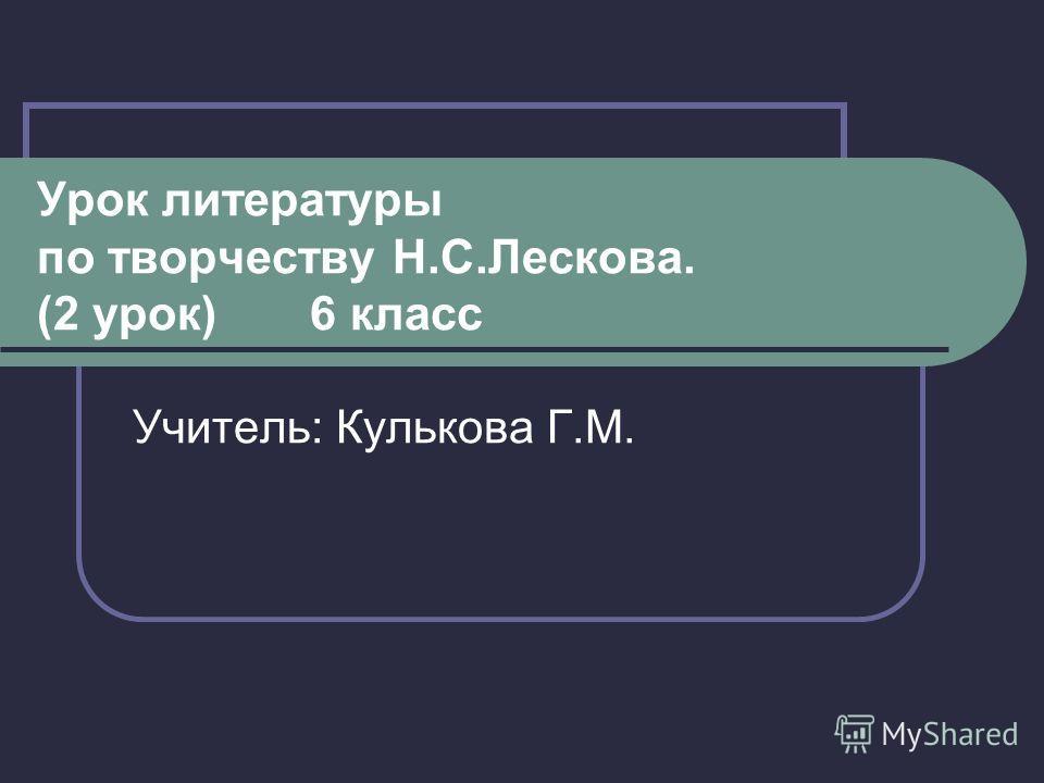 Урок литературы по творчеству Н.С.Лескова. (2 урок) 6 класс Учитель: Кулькова Г.М.