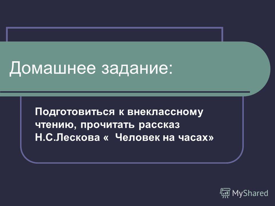 Домашнее задание: Подготовиться к внеклассному чтению, прочитать рассказ Н.С.Лескова « Человек на часах»