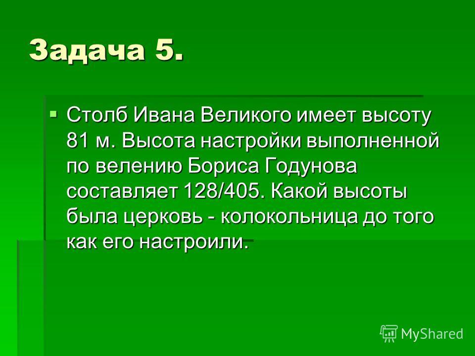Задача 5. Столб Ивана Великого имеет высоту 81 м. Высота настройки выполненной по велению Бориса Годунова составляет 128/405. Какой высоты была церковь - колокольница до того как его настроили. Столб Ивана Великого имеет высоту 81 м. Высота настройки