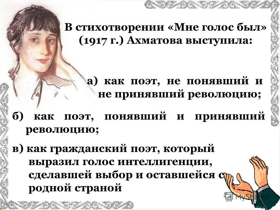 В стихотворении «Мне голос был» (1917 г.) Ахматова выступила: б) как поэт, понявший и принявший революцию; в) как гражданский поэт, который выразил голос интеллигенции, сделавшей выбор и оставшейся с родной страной а) как поэт, не понявший и не приня