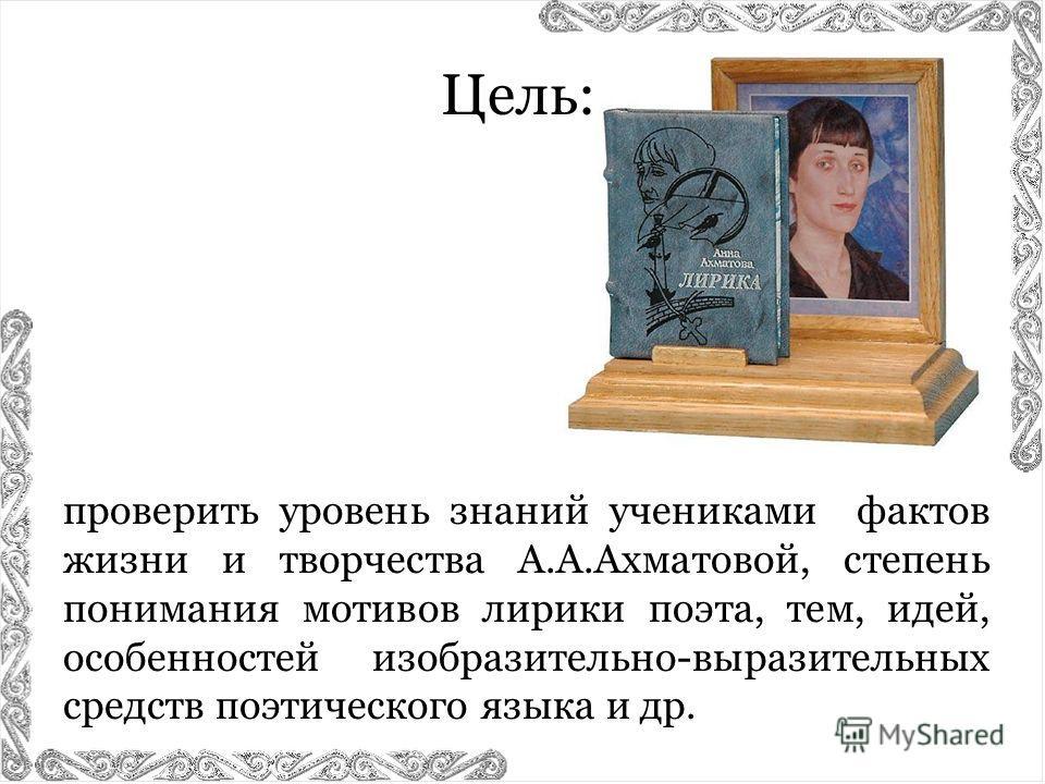 проверить уровень знаний учениками фактов жизни и творчества А.А.Ахматовой, степень понимания мотивов лирики поэта, тем, идей, особенностей изобразительно-выразительных средств поэтического языка и др. Цель: