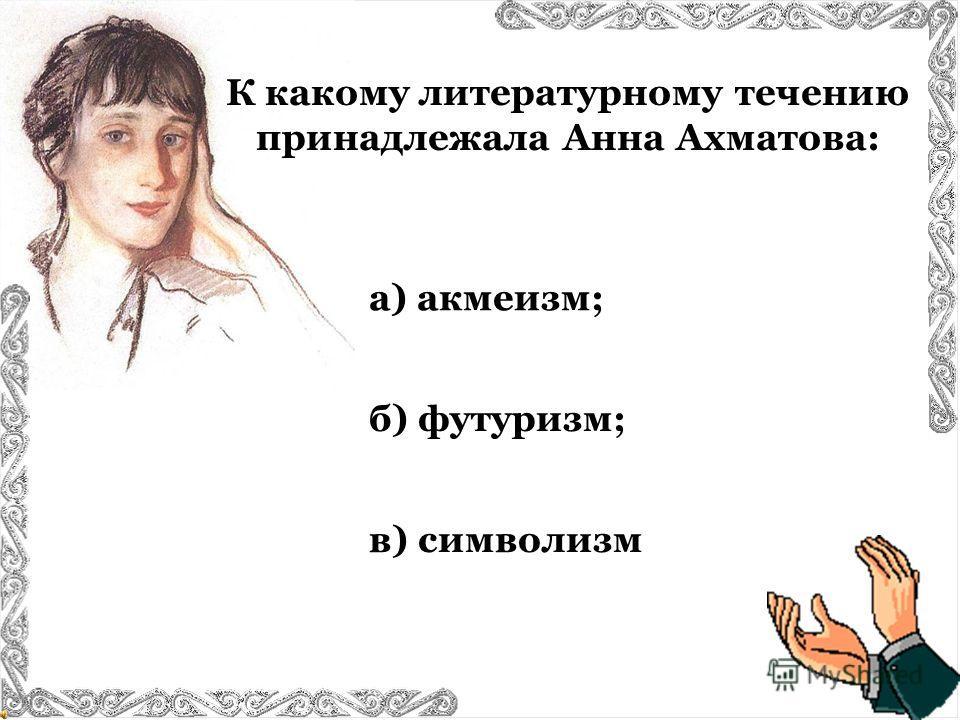К какому литературному течению принадлежала Анна Ахматова: в) символизм а) акмеизм; б) футуризм;