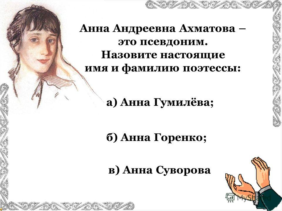 Анна Андреевна Ахматова – это псевдоним. Назовите настоящие имя и фамилию поэтессы: в) Анна Суворова б) Анна Горенко; а) Анна Гумилёва;