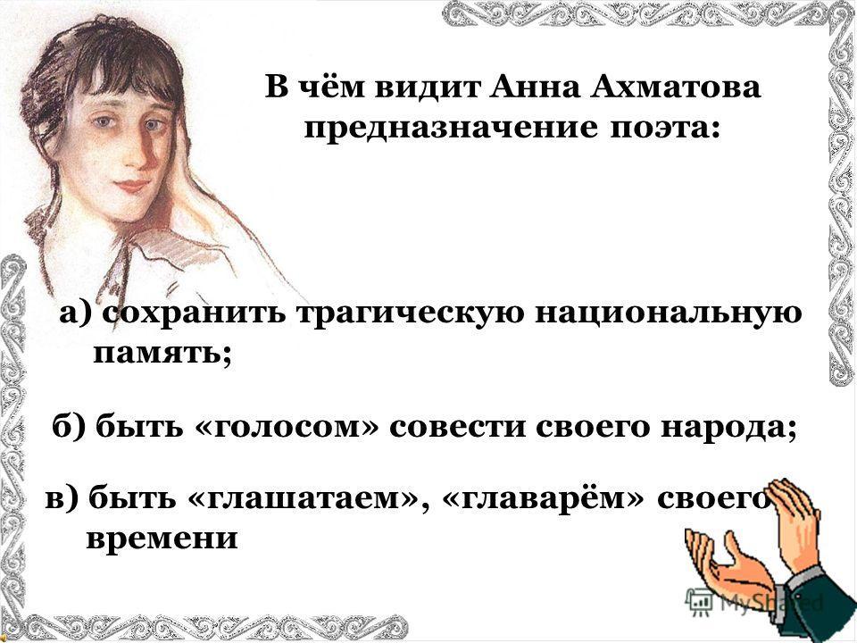 В чём видит Анна Ахматова предназначение поэта: в) быть «глашатаем», «главарём» своего времени б) быть «голосом» совести своего народа; а) сохранить трагическую национальную память;