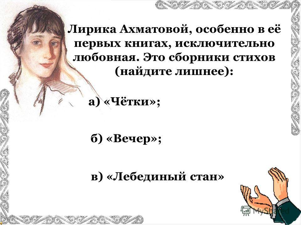 Лирика Ахматовой, особенно в её первых книгах, исключительно любовная. Это сборники стихов (найдите лишнее): а) «Чётки»; в) «Лебединый стан» б) «Вечер»;