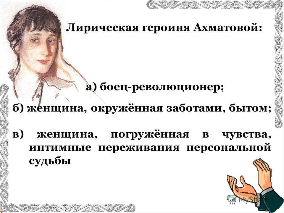 Лирическая героиня Ахматовой: б) женщина, окружённая заботами, бытом; в) женщина, погружённая в чувства, интимные переживания персональной судьбы а) боец-революционер;