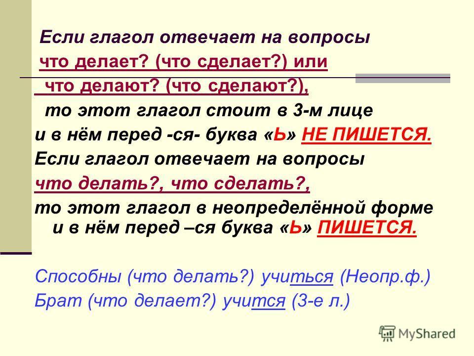 Если глагол отвечает на вопросы что делает? (что сделает?) или что делают? (что сделают?), то этот глагол стоит в 3-м лице и в нём перед -ся- буква «Ь» НЕ ПИШЕТСЯ. Если глагол отвечает на вопросы что делать?, что сделать?, то этот глагол в неопределё