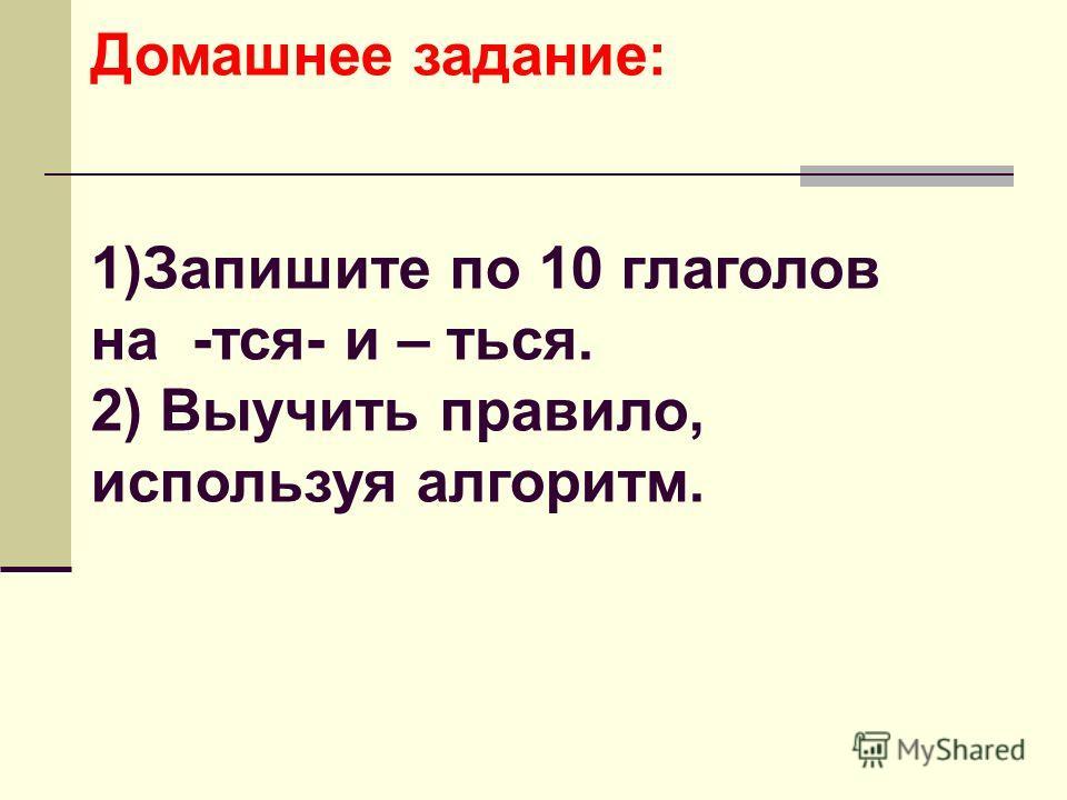 Домашнее задание: 1)Запишите по 10 глаголов на -тся- и – ться. 2) Выучить правило, используя алгоритм.