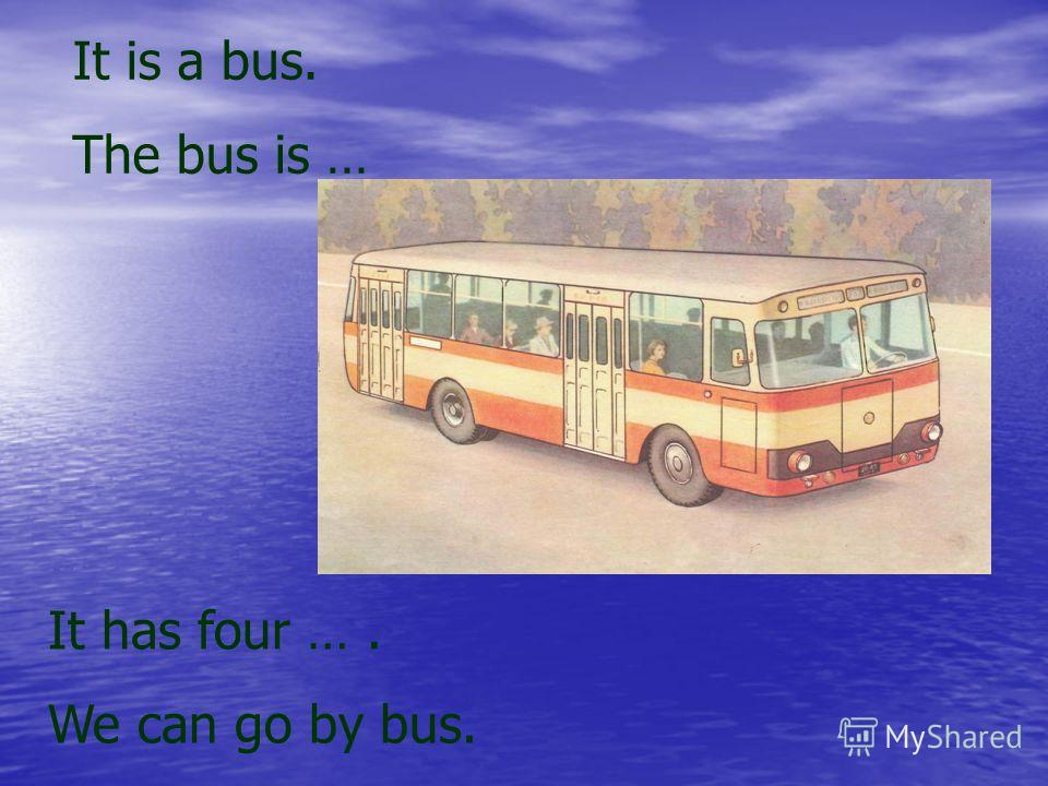 It is a bus. The bus is … It has four …. We can go by bus.