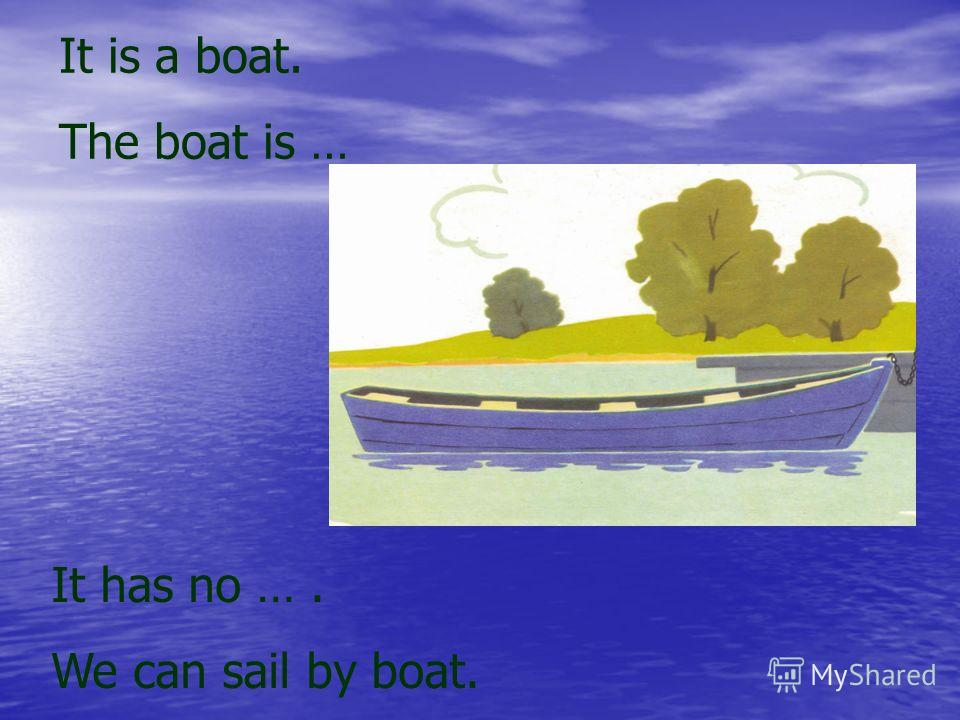 It is a boat. The boat is … It has no …. We can sail by boat.