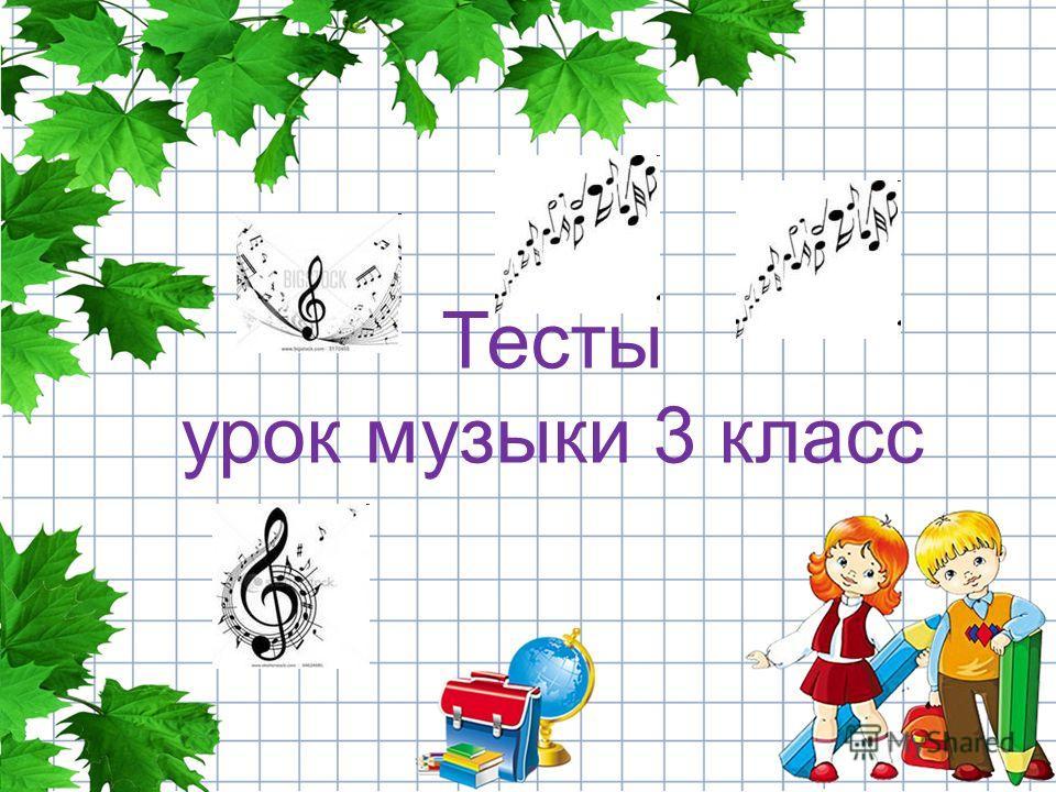 Тесты урок музыки 3 класс