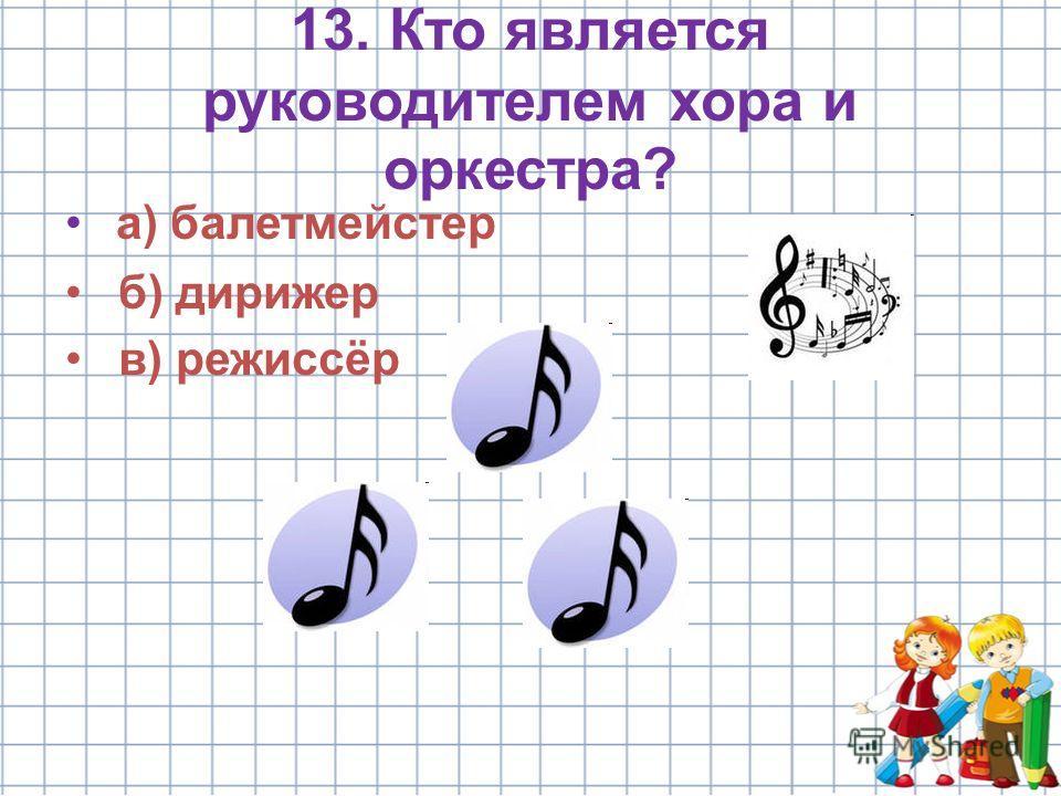 13. Кто является руководителем хора и оркестра? а) балетмейстер б) дирижер в) режиссёр