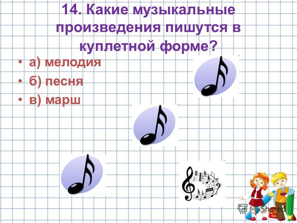 14. Какие музыкальные произведения пишутся в куплетной форме? а) мелодия б) песня в) марш