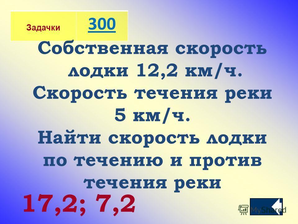 Задачки 300 Собственная скорость лодки 12,2 км/ч. Скорость течения реки 5 км/ч. Найти скорость лодки по течению и против течения реки 17,2; 7,2
