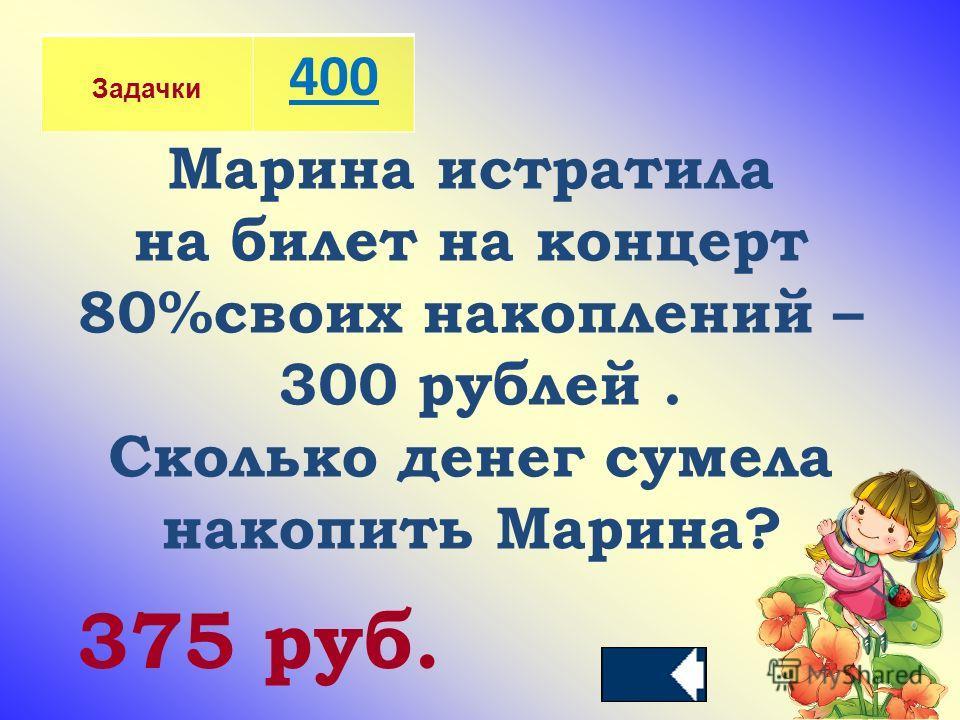 Задачки 400 Марина истратила на билет на концерт 80%своих накоплений – 300 рублей. Сколько денег сумела накопить Марина? 375 руб.