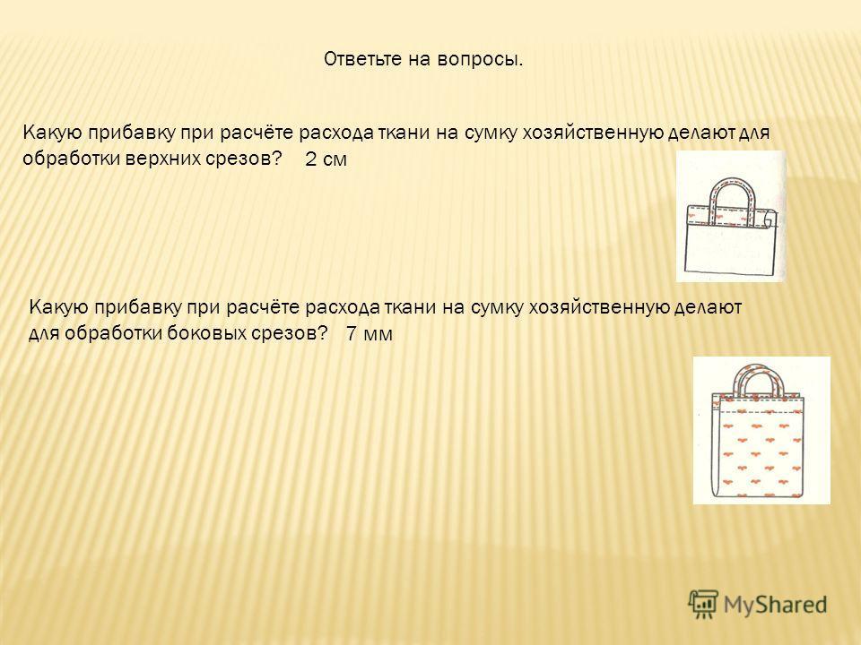 Ответьте на вопросы. Какую прибавку при расчёте расхода ткани на сумку хозяйственную делают для обработки верхних срезов? 2 см Какую прибавку при расчёте расхода ткани на сумку хозяйственную делают для обработки боковых срезов? 7 мм