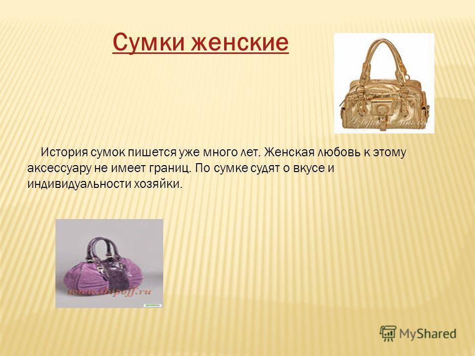 История сумок пишется уже много лет. Женская любовь к этому аксессуару не имеет границ. По сумке судят о вкусе и индивидуальности хозяйки. Сумки женские
