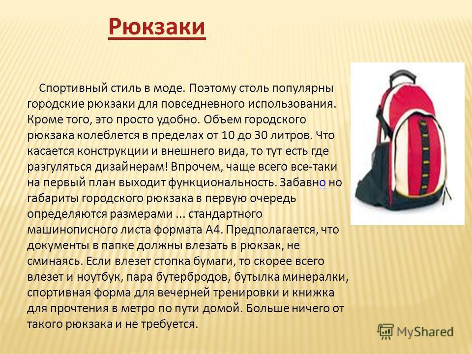 Спортивный стиль в моде. Поэтому столь популярны городские рюкзаки для повседневного использования. Кроме того, это просто удобно. Объем городского рюкзака колеблется в пределах от 10 до 30 литров. Что касается конструкции и внешнего вида, то тут ест