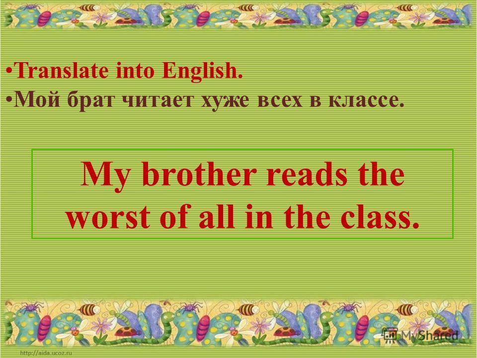 Translate into English. Он читает лучше, чем в прошлом году. He reads better than last year.
