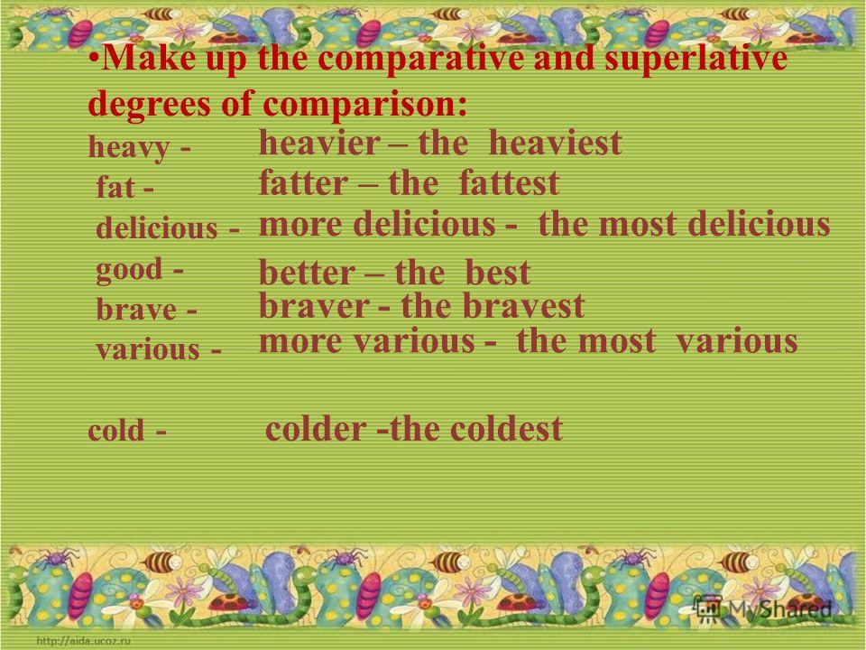 Make up the comparative and superlative degrees of comparison: hot - long - short - clever - silly - interesting - weak - wonderful - hotter – the hottest longer- the longest shorter – the shortest cleverer – the cleverest sillier – the silliest more