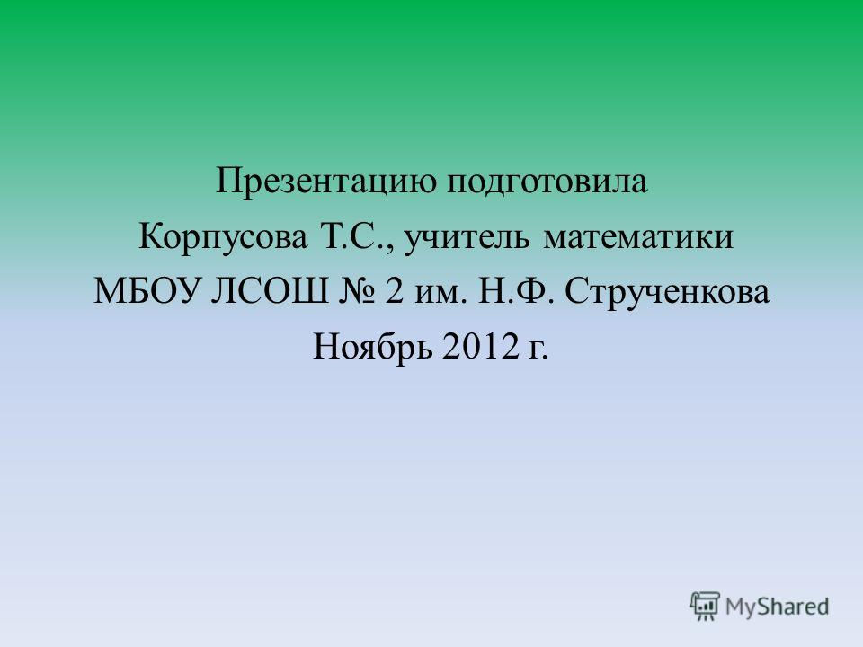 Презентацию подготовила Корпусова Т.С., учитель математики МБОУ ЛСОШ 2 им. Н.Ф. Струченкова Ноябрь 2012 г.
