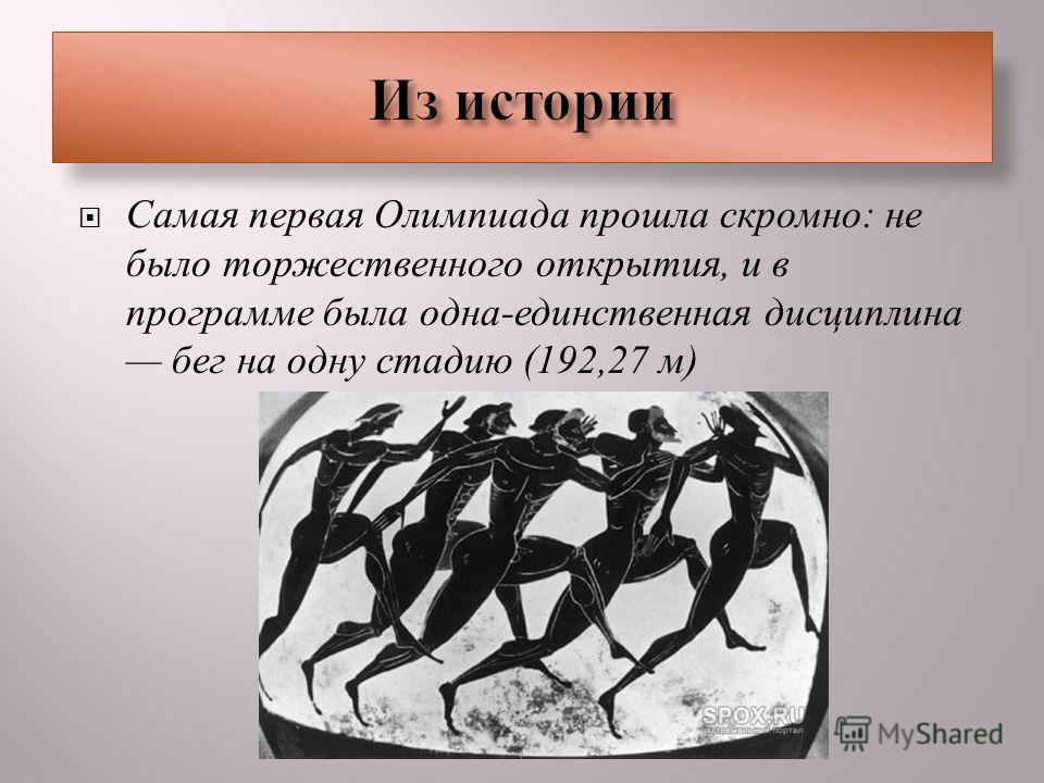 Самая первая Олимпиада прошла скромно : не было торжественного открытия, и в программе была одна - единственная дисциплина бег на одну стадию (192,27 м )