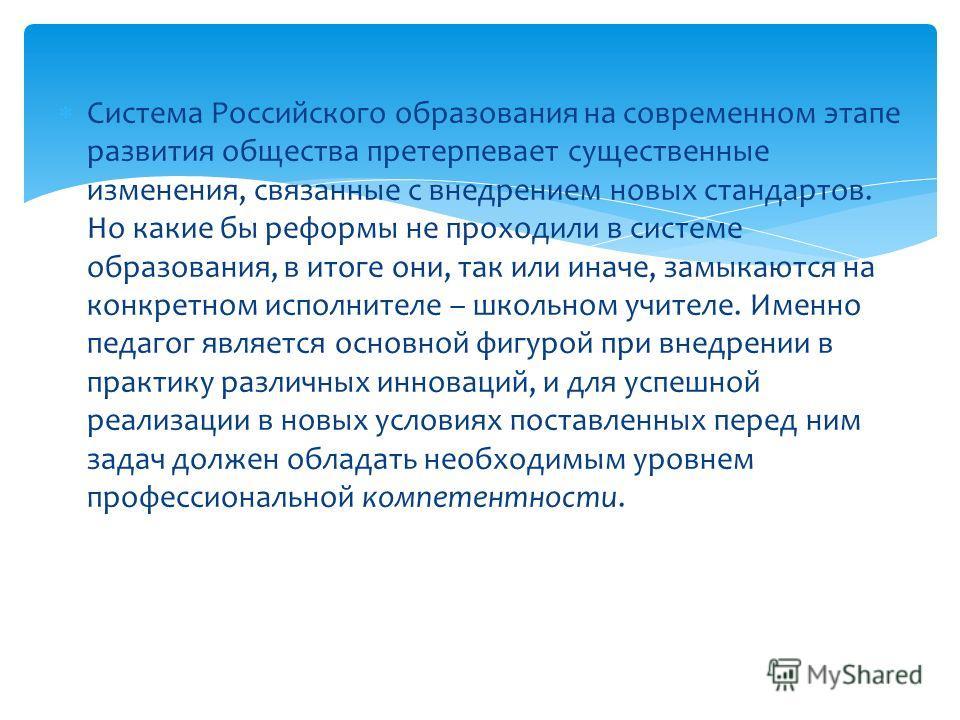 Система Российского образования на современном этапе развития общества претерпевает существенные изменения, связанные с внедрением новых стандартов. Но какие бы реформы не проходили в системе образования, в итоге они, так или иначе, замыкаются на кон