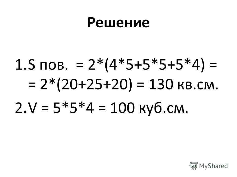 Решение 1.S пов. = 2*(4*5+5*5+5*4) = = 2*(20+25+20) = 130 кв.см. 2.V = 5*5*4 = 100 куб.см.