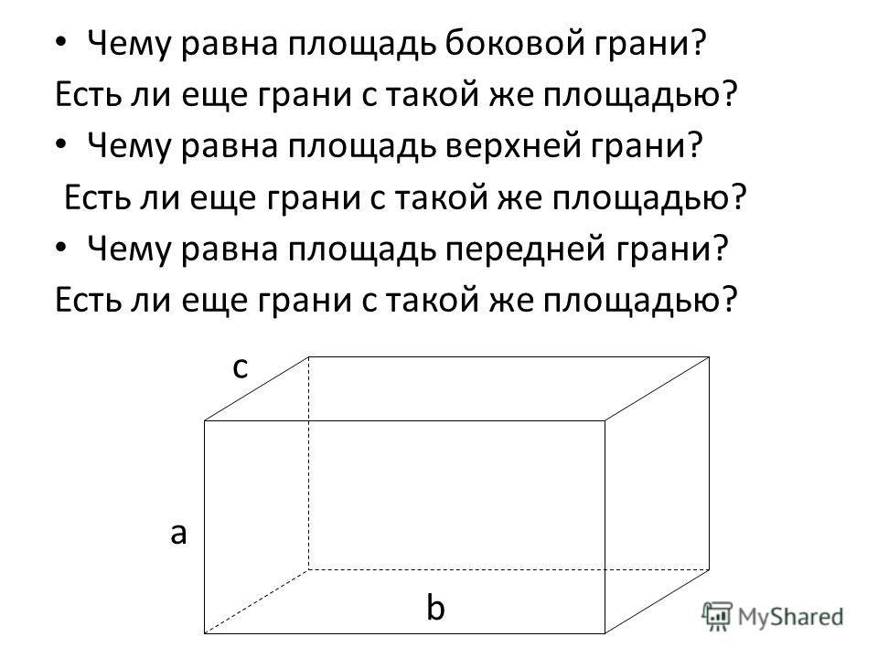 Чему равна площадь боковой грани? Есть ли еще грани с такой же площадью? Чему равна площадь верхней грани? Есть ли еще грани с такой же площадью? Чему равна площадь передней грани? Есть ли еще грани с такой же площадью? a c b