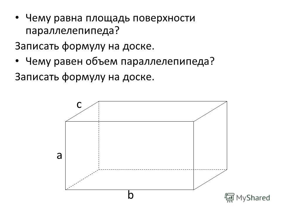 Чему равна площадь поверхности параллелепипеда? Записать формулу на доске. Чему равен объем параллелепипеда? Записать формулу на доске. a b c