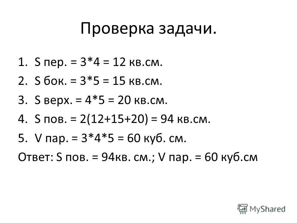 Проверка задачи. 1.S пер. = 3*4 = 12 кв.см. 2.S бок. = 3*5 = 15 кв.см. 3.S верх. = 4*5 = 20 кв.см. 4.S пов. = 2(12+15+20) = 94 кв.см. 5.V пар. = 3*4*5 = 60 куб. см. Ответ: S пов. = 94кв. см.; V пар. = 60 куб.см