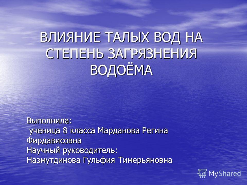 Выполнила: ученица 8 класса Марданова Регина Фирдависовна Научный руководитель: Назмутдинова Гульфия Тимерьяновна ВЛИЯНИЕ ТАЛЫХ ВОД НА СТЕПЕНЬ ЗАГРЯЗНЕНИЯ ВОДОЁМА