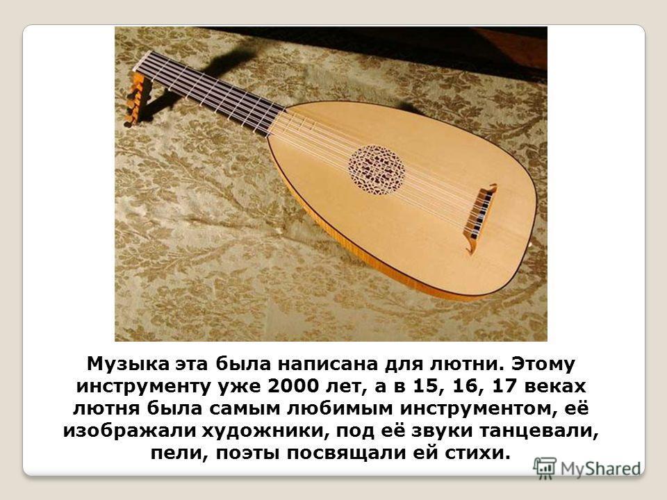 Музыка эта была написана для лютни. Этому инструменту уже 2000 лет, а в 15, 16, 17 веках лютня была самым любимым инструментом, её изображали художники, под её звуки танцевали, пели, поэты посвящали ей стихи.