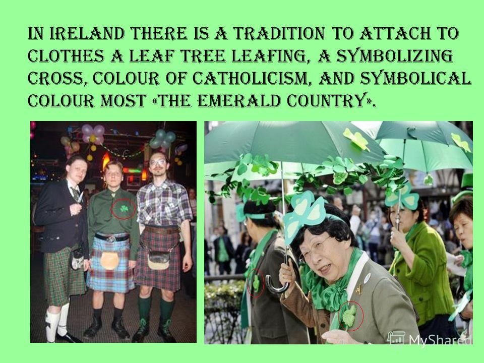 In Ireland there is a tradition to attach to clothes a leaf tree leafing, a symbolizing cross, colour of Catholicism, and symbolical colour most «the emerald country».