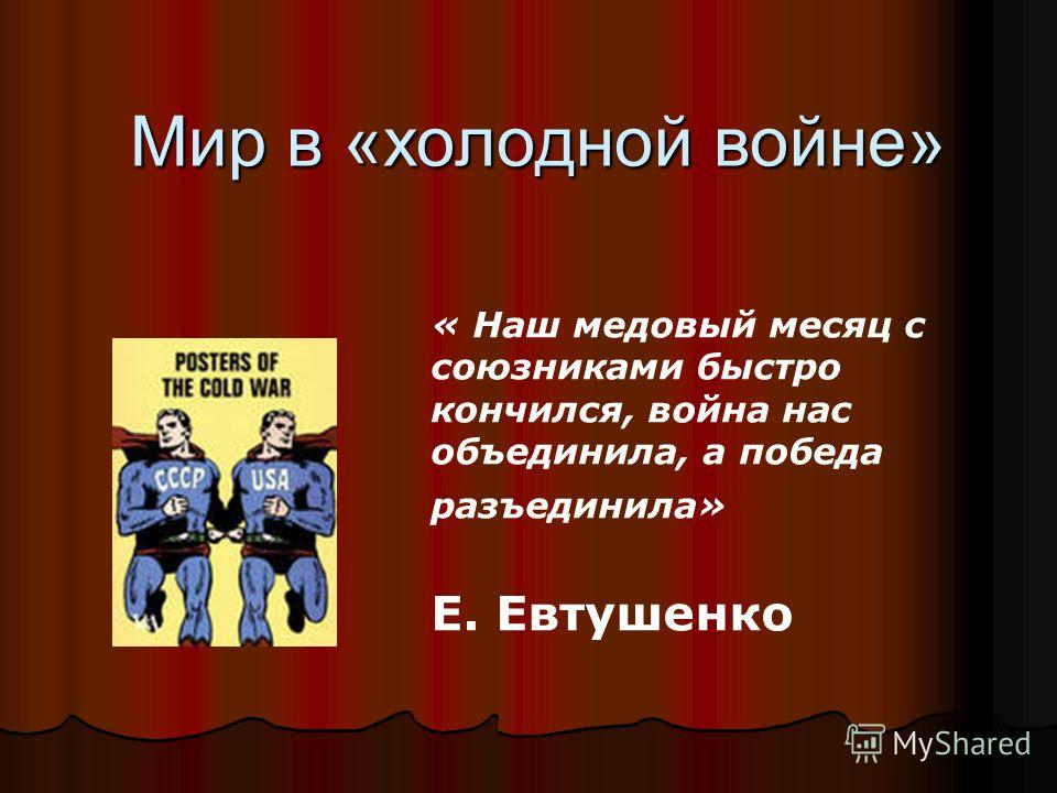 Мир в «холодной войне» Мир в «холодной войне» « Наш медовый месяц с союзниками быстро кончился, война нас объединила, а победа разъединила» Е. Евтушенко