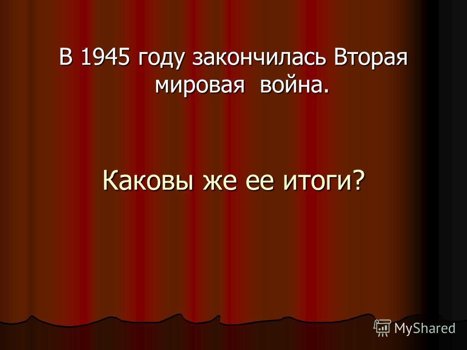 Каковы же ее итоги? В 1945 году закончилась Вторая мировая война.