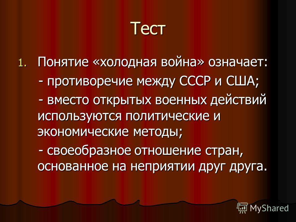 Тест 1. Понятие «холодная война» означает: - противоречие между СССР и США; - противоречие между СССР и США; - вместо открытых военных действий используются политические и экономические методы; - вместо открытых военных действий используются политиче