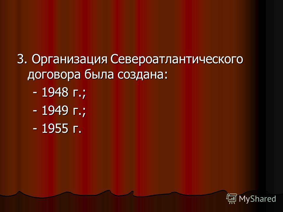 3. Организация Североатлантического договора была создана: - 1948 г.; - 1948 г.; - 1949 г.; - 1949 г.; - 1955 г. - 1955 г.