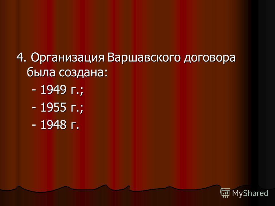 4. Организация Варшавского договора была создана: - 1949 г.; - 1949 г.; - 1955 г.; - 1955 г.; - 1948 г. - 1948 г.
