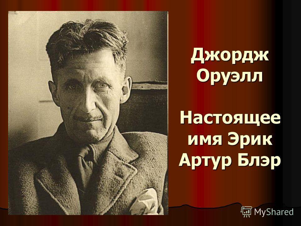 Джордж Оруэлл Настоящее имя Эрик Артур Блэр