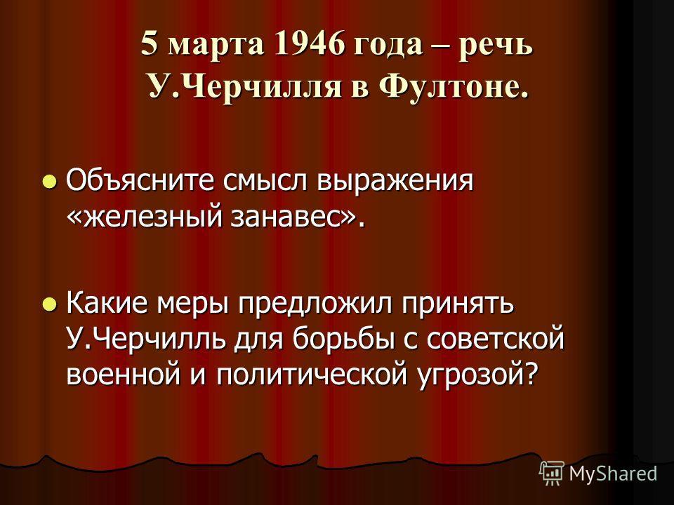 5 марта 1946 года – речь У.Черчилля в Фултоне. Объясните смысл выражения «железный занавес». Объясните смысл выражения «железный занавес». Какие меры предложил принять У.Черчилль для борьбы с советской военной и политической угрозой? Какие меры предл