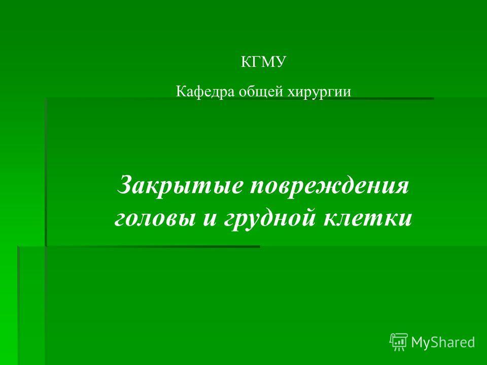 КГМУ Кафедра общей хирургии Закрытые повреждения головы и грудной клетки