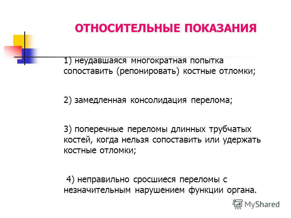 ОТНОСИТЕЛЬНЫЕ ПОКАЗАНИЯ 1) неудавшаяся многократная попытка сопоставить (репонировать) костные отломки; 2) замедленная консолидация перелома; 3) поперечные переломы длинных трубчатых костей, когда нельзя сопоставить или удержать костные отломки; 4) н